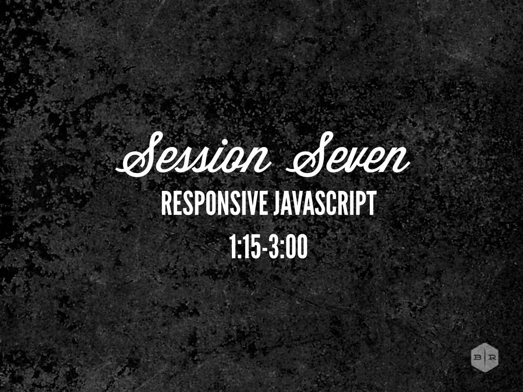 Session Seven RESPONSIVE JAVASCRIPT 1:15-3:00