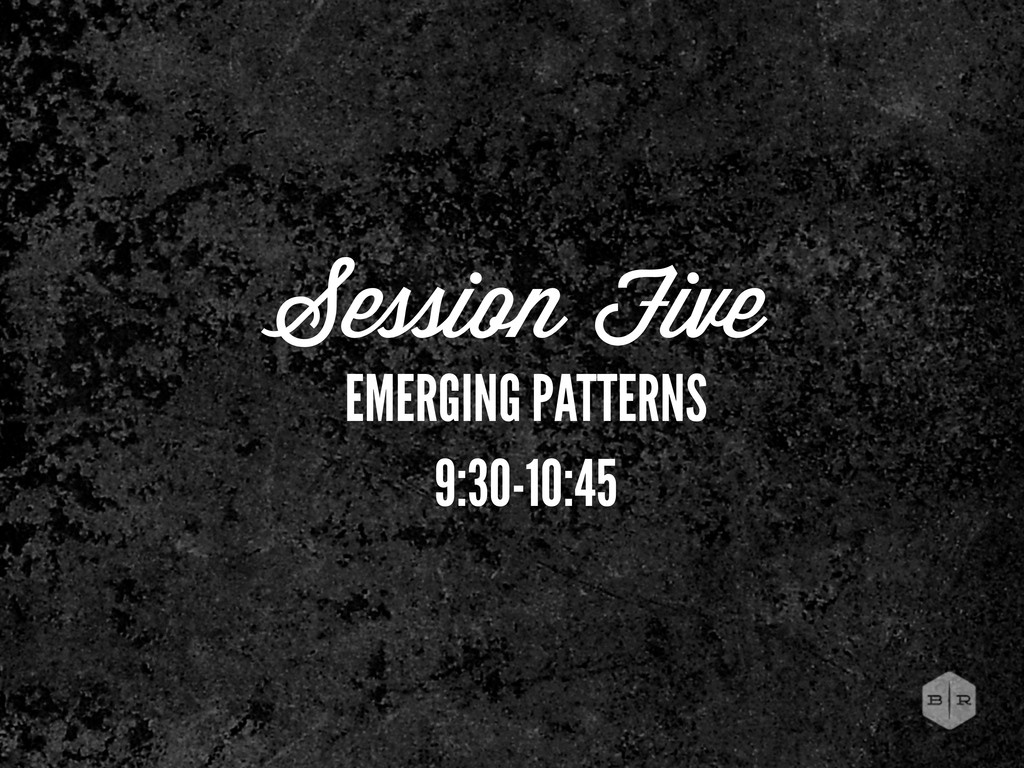 Session Five EMERGING PATTERNS 9:30-10:45