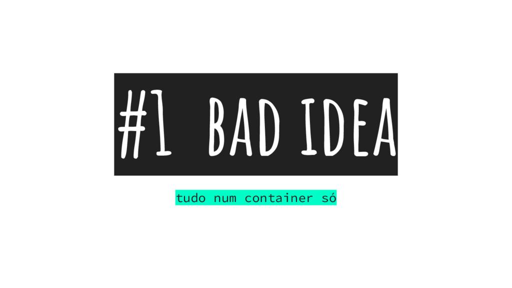 #1 bad idea tudo num container só