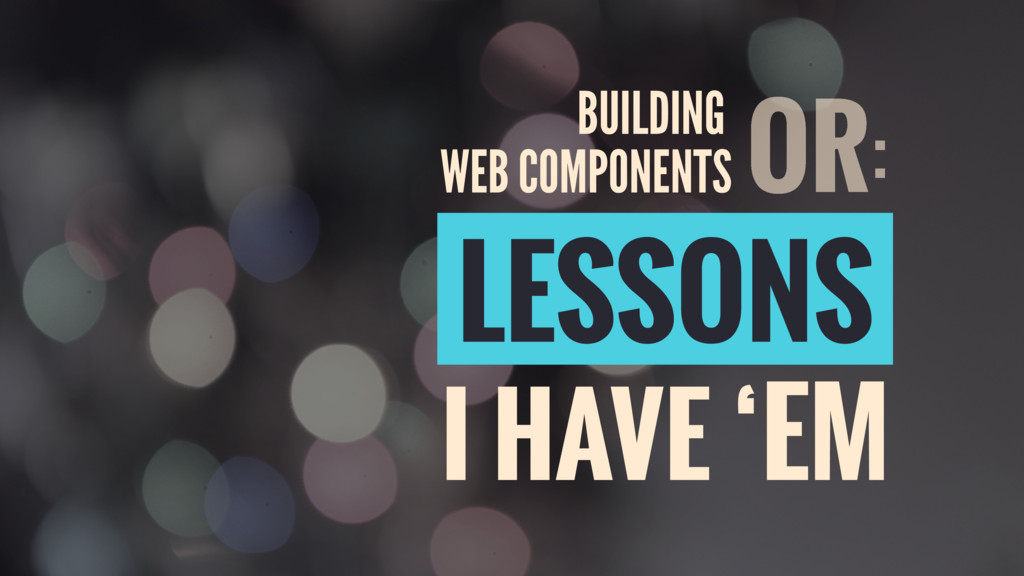 LESSONS I HAVE 'EM OR: WEB COMPONENTS BUILDING