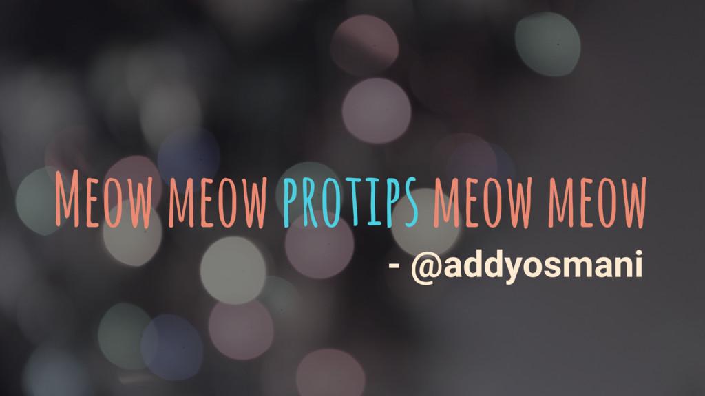 Meow meow protips meow meow - @addyosmani