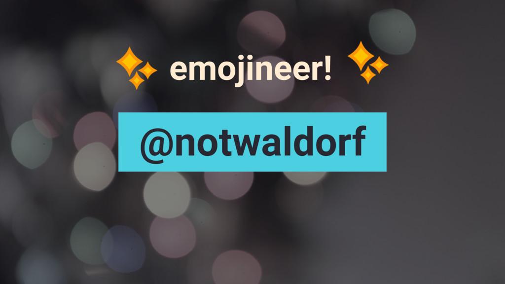 emojineer! @notwaldorf