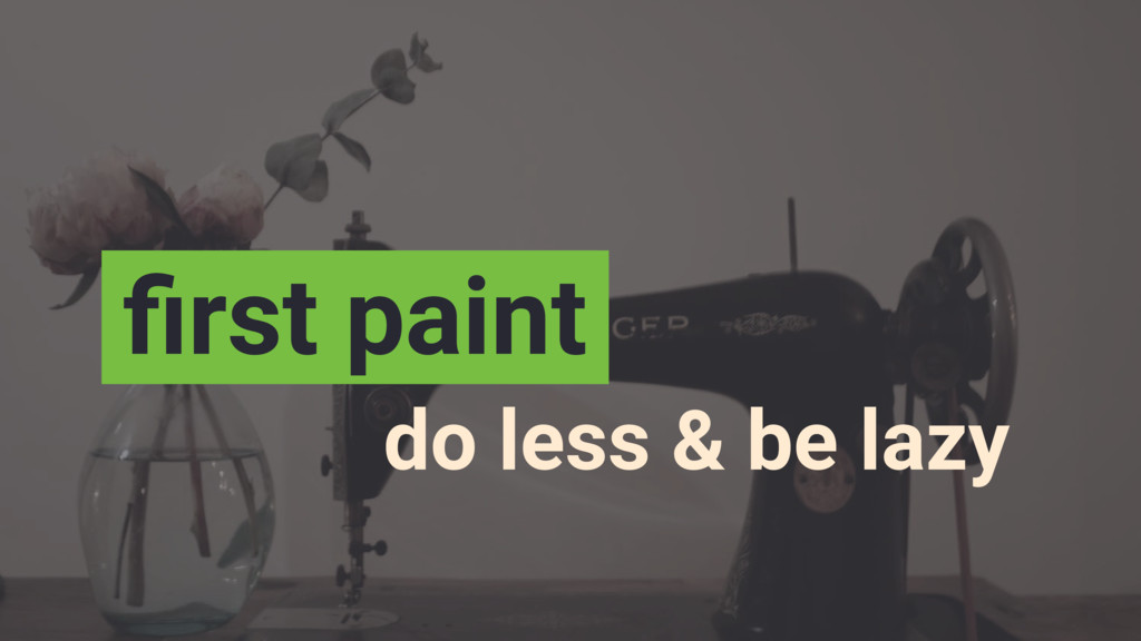 do less & be lazy first paint
