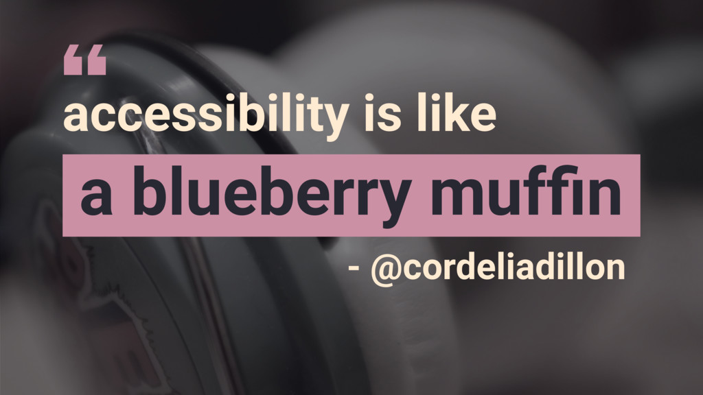 accessibility is like a blueberry muffin - @cord...