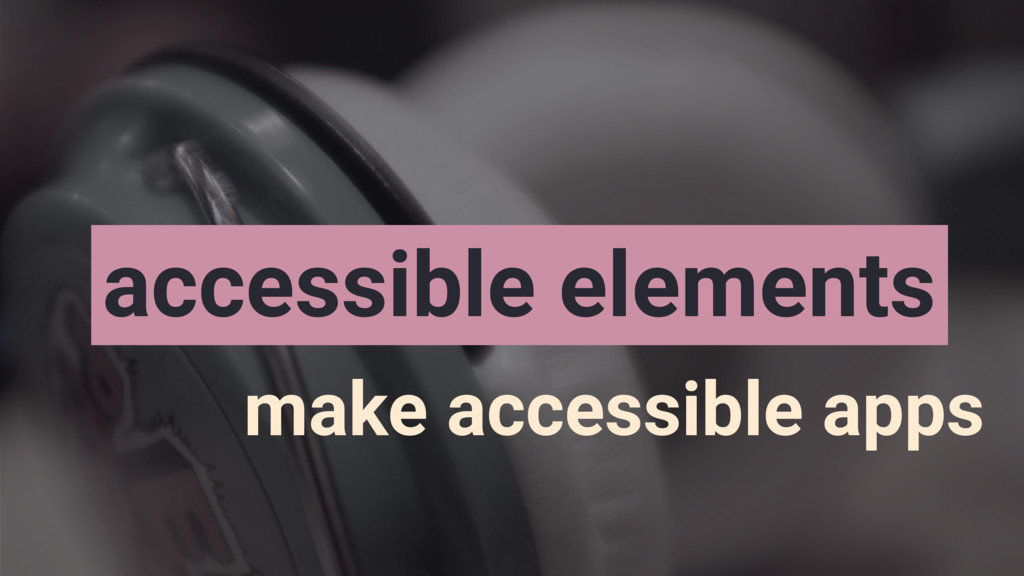 accessible elements make accessible apps