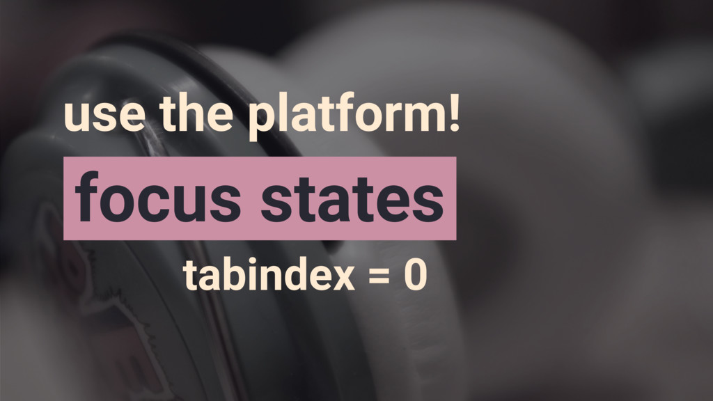 tabindex = 0 focus states use the platform!