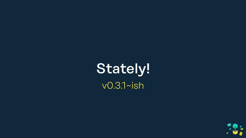 Stately! v0.3.1~ish