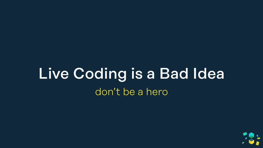 Live Coding is a Bad Idea don't be a hero