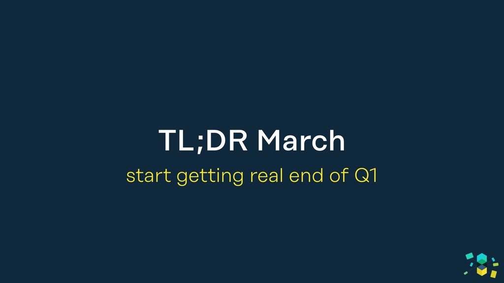 TL;DR March start getting real end of Q1