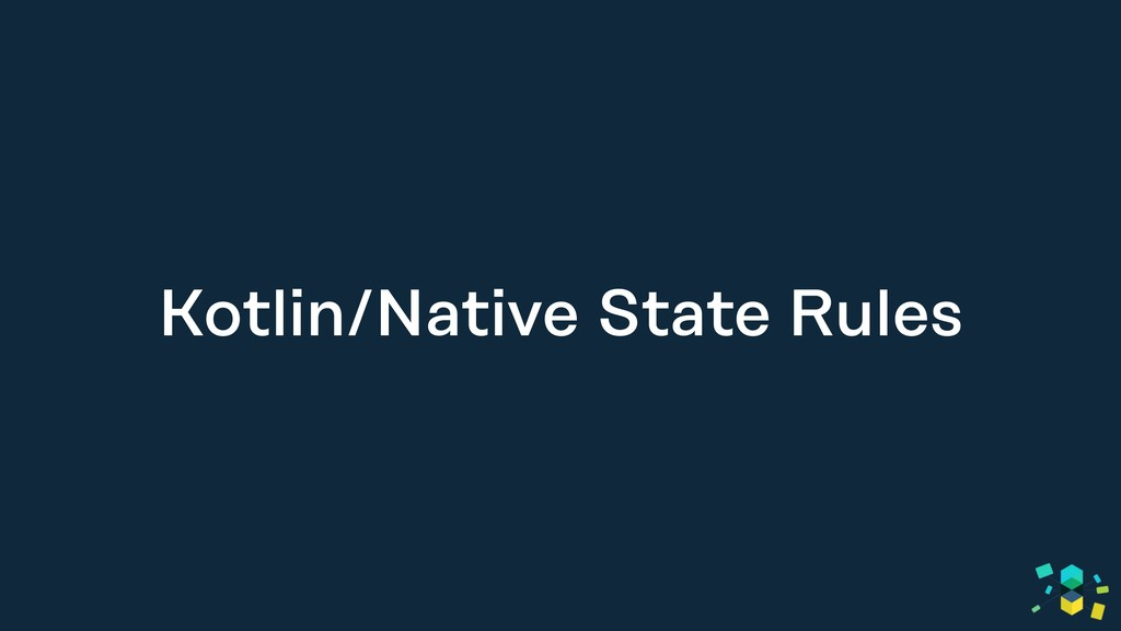 Kotlin/Native State Rules