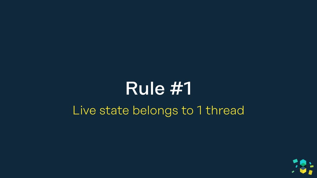 Rule #1 Live state belongs to 1 thread