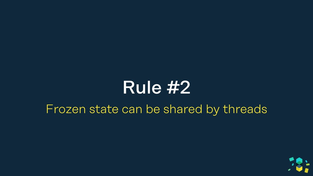 Rule #2 Frozen state can be shared by threads