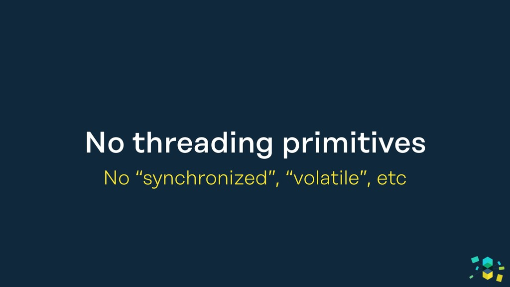 "No threading primitives No ""synchronized"", ""vol..."