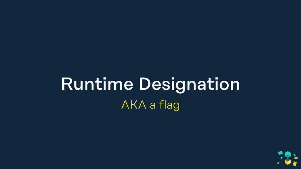Runtime Designation AKA a flag