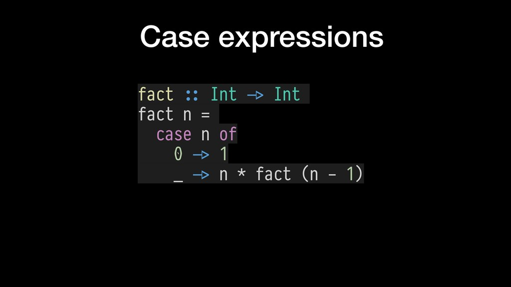 Case expressions fact $:: Int $-> Int fact n = ...