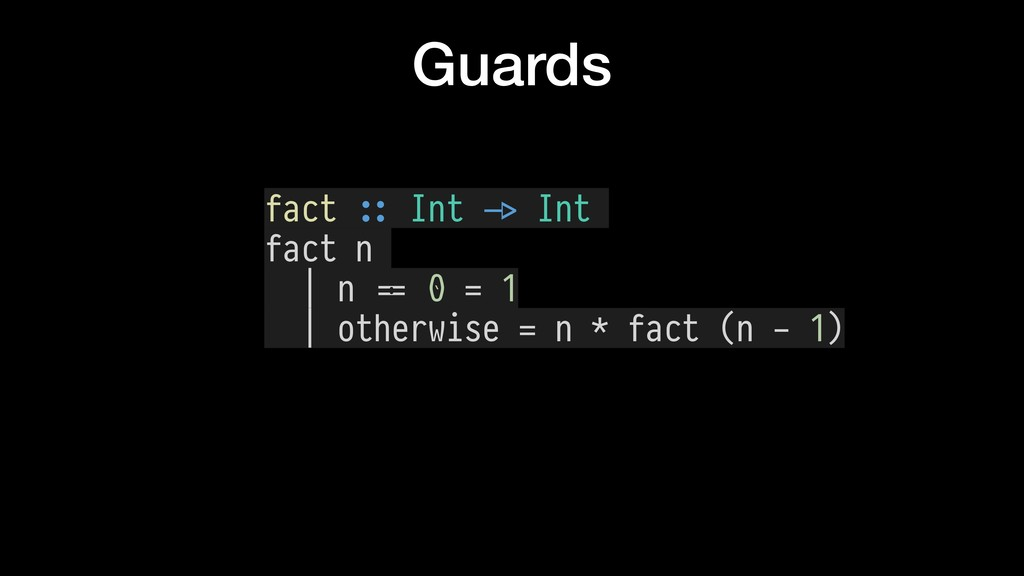 Guards fact $:: Int $-> Int fact n | n $== 0 = ...