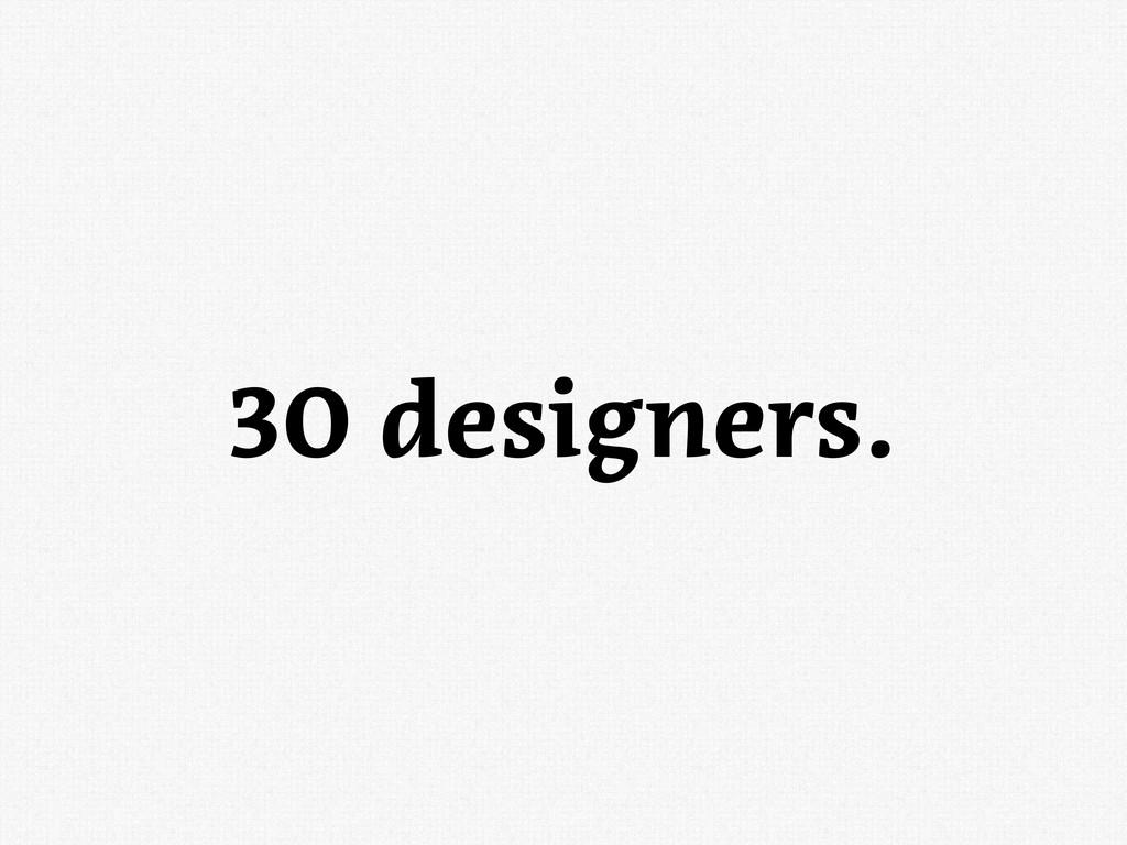 30 designers.