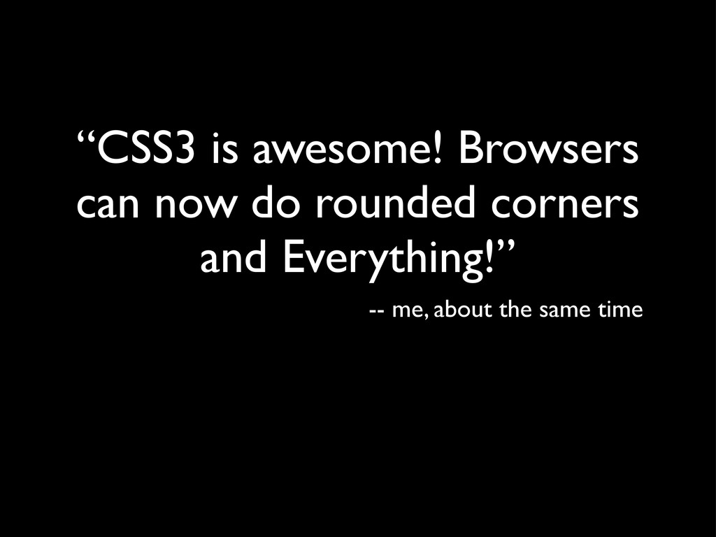 """""""CSS3 is awesome! Browsers can now do rounded c..."""