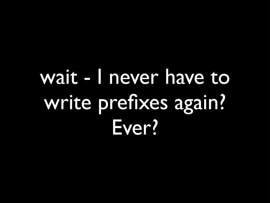 wait - I never have to write prefixes again? Eve...