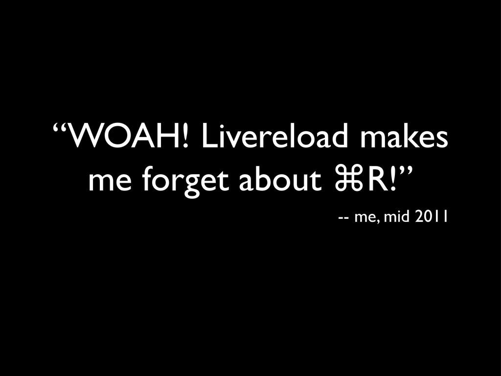 """WOAH! Livereload makes me forget about ⌘R!"" --..."