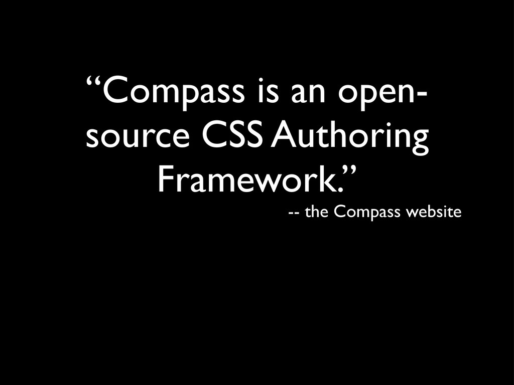 """""""Compass is an open- source CSS Authoring Frame..."""