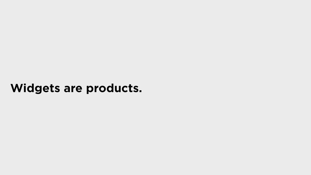 Widgets are products.