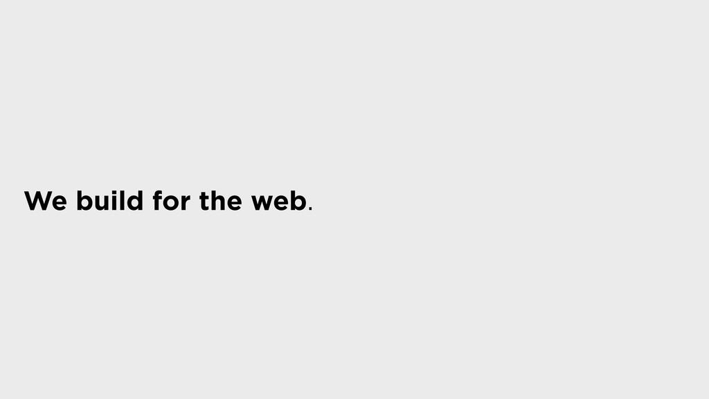 We build for the web.