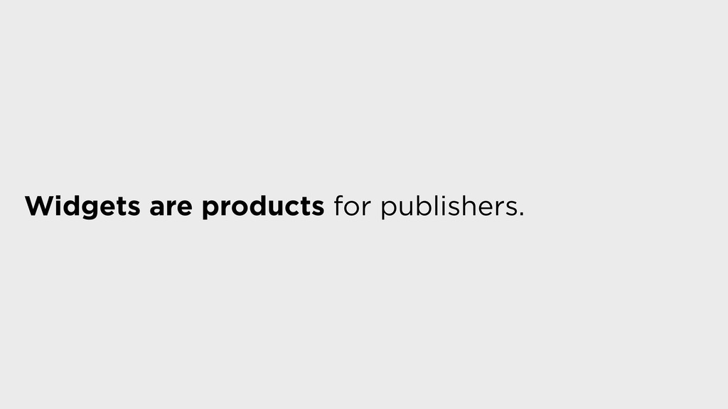 Widgets are products for publishers.