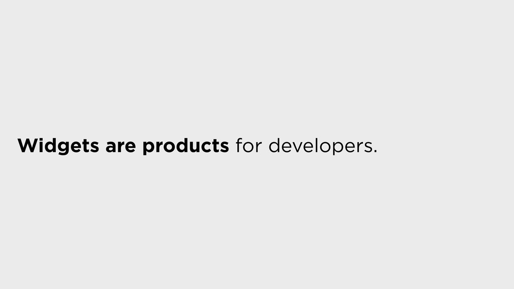 Widgets are products for developers.