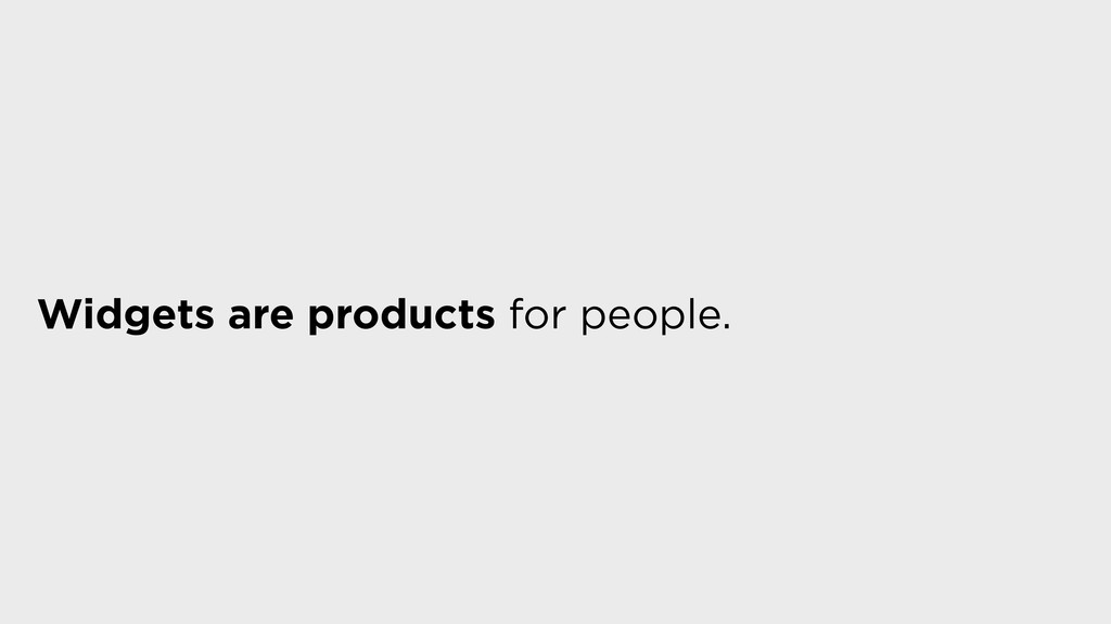 Widgets are products for people.