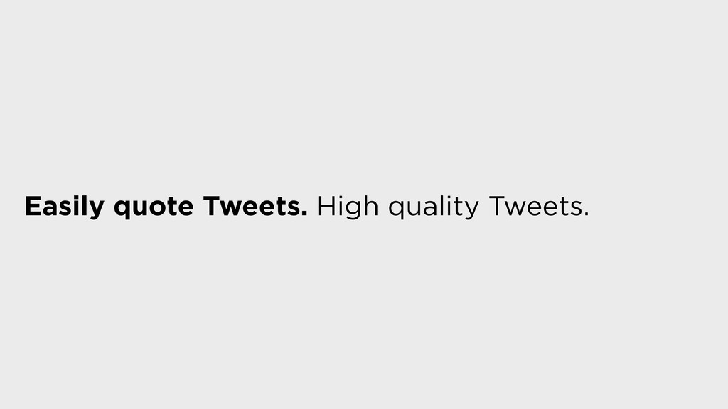 Easily quote Tweets. High quality Tweets.