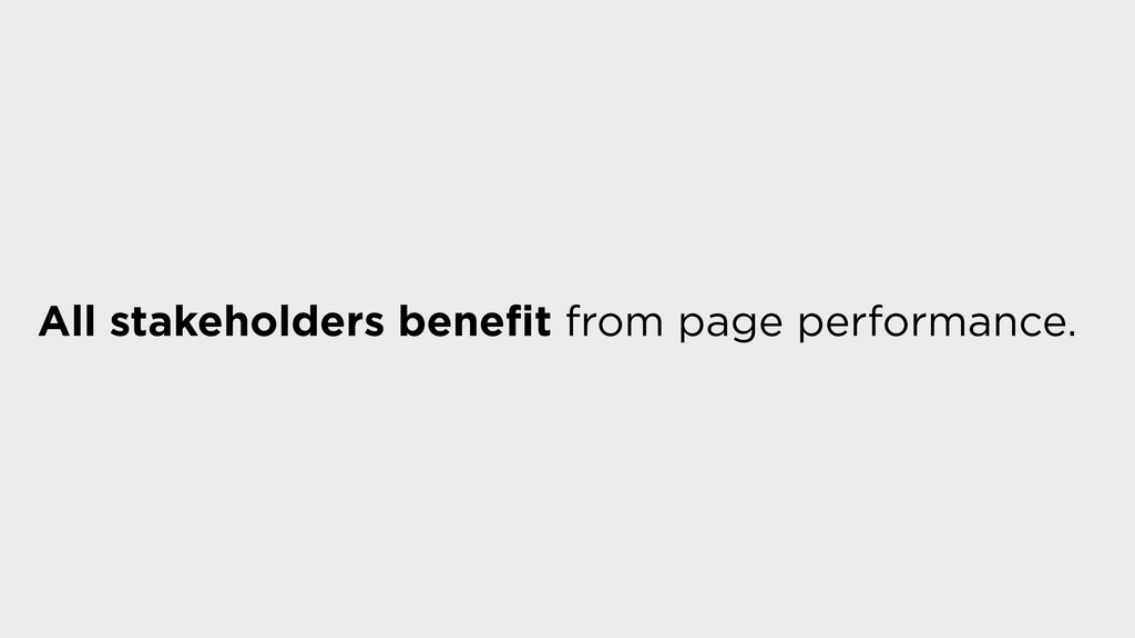 All stakeholders benefit from page performance.
