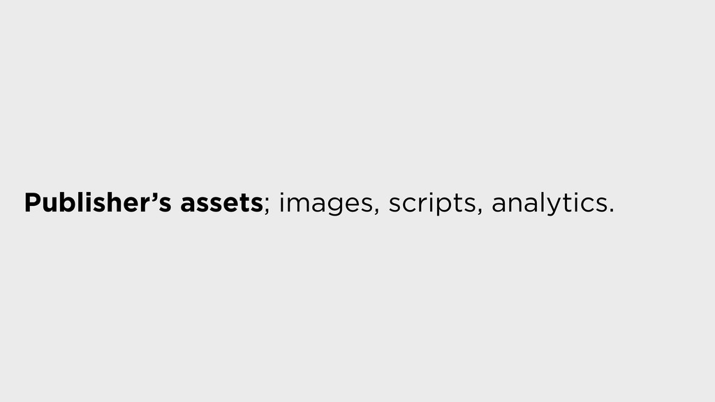 Publisher's assets; images, scripts, analytics.