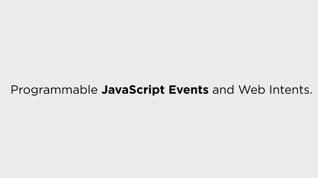 Programmable JavaScript Events and Web Intents.