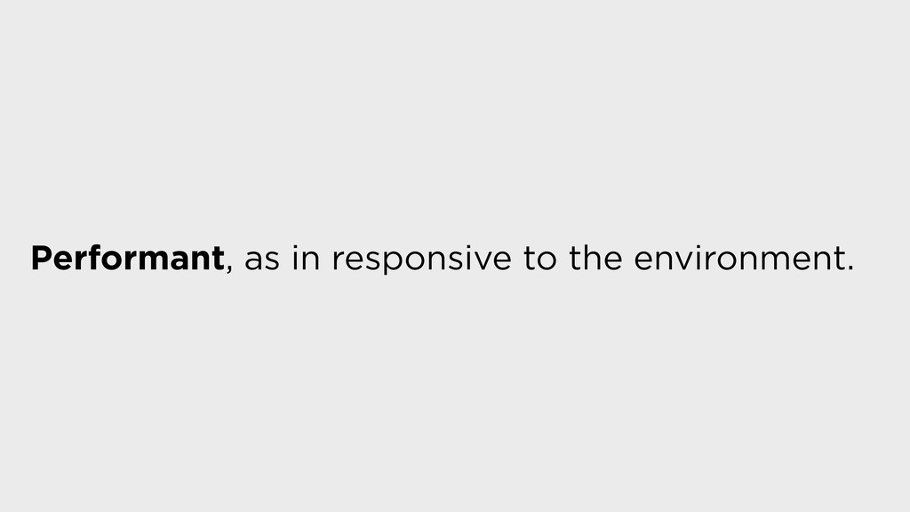 Performant, as in responsive to the environment.