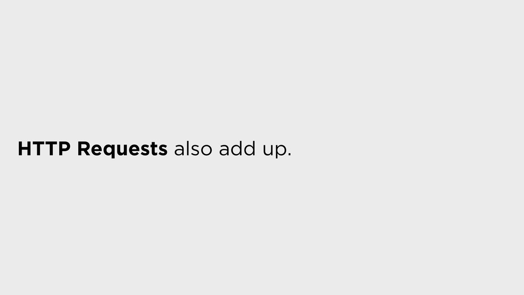 HTTP Requests also add up.