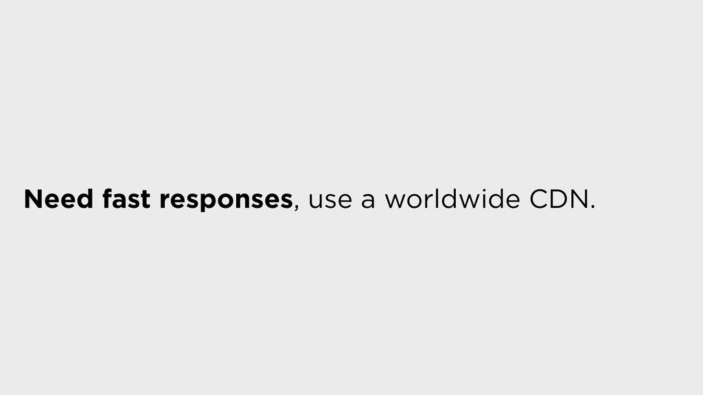 Need fast responses, use a worldwide CDN.
