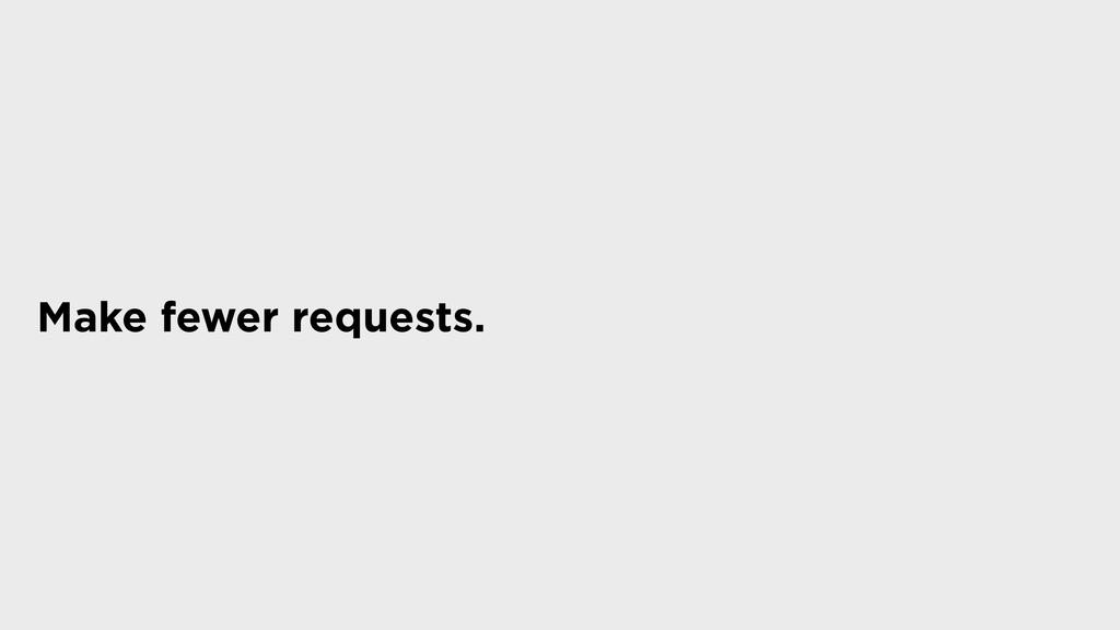 Make fewer requests.