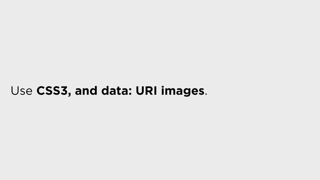 Use CSS3, and data: URI images.