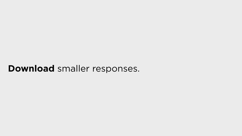 Download smaller responses.