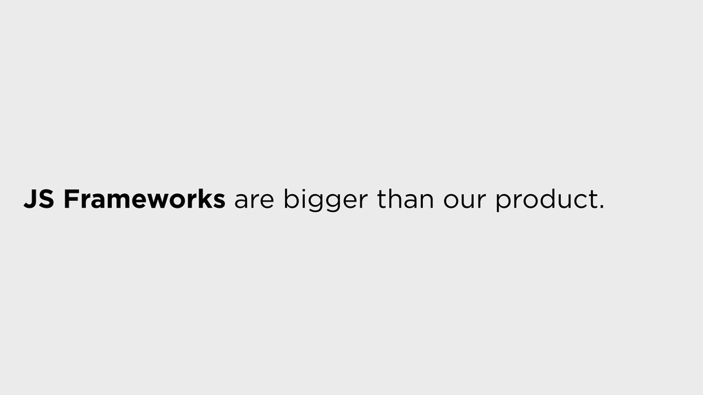JS Frameworks are bigger than our product.