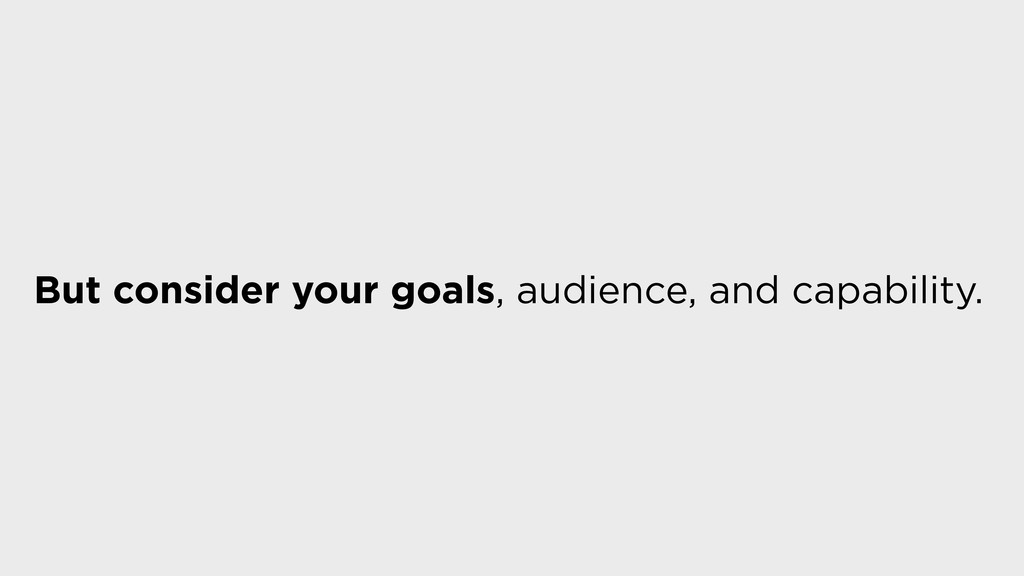But consider your goals, audience, and capabili...