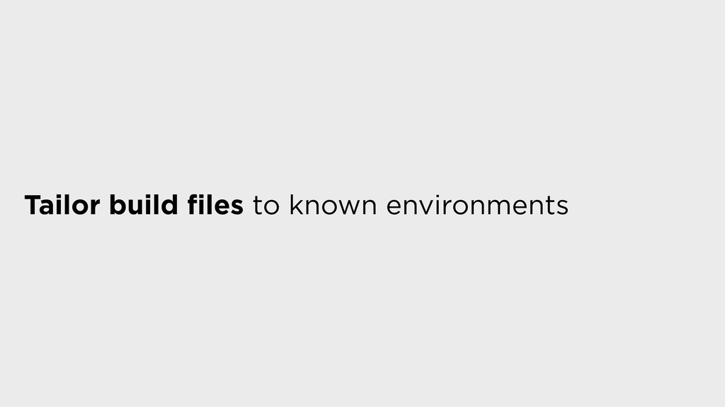Tailor build files to known environments
