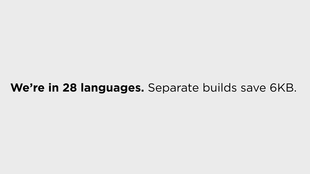 We're in 28 languages. Separate builds save 6KB.