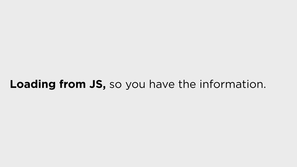 Loading from JS, so you have the information.