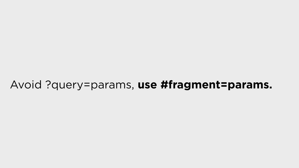 Avoid ?query=params, use #fragment=params.