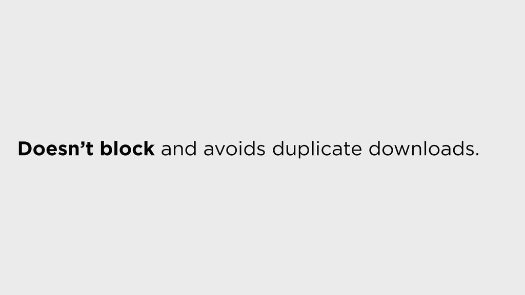 Doesn't block and avoids duplicate downloads.