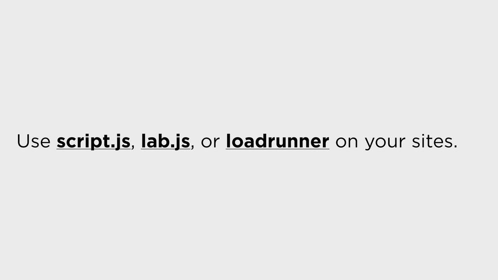 Use script.js, lab.js, or loadrunner on your si...