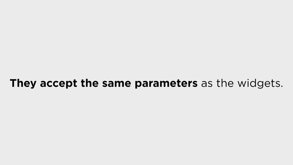 They accept the same parameters as the widgets.