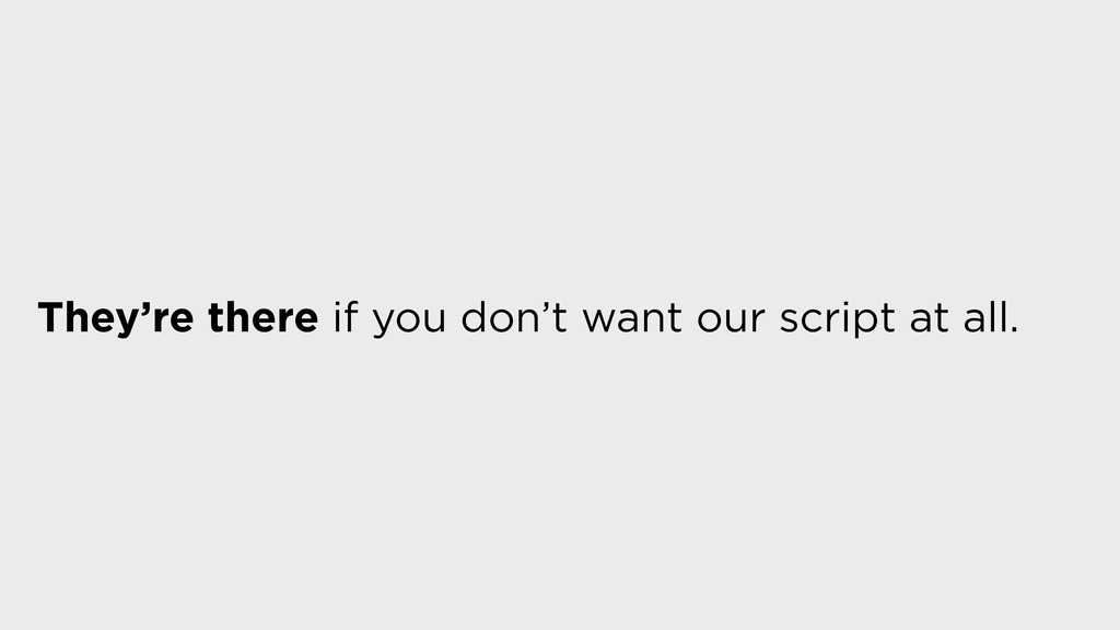 They're there if you don't want our script at a...